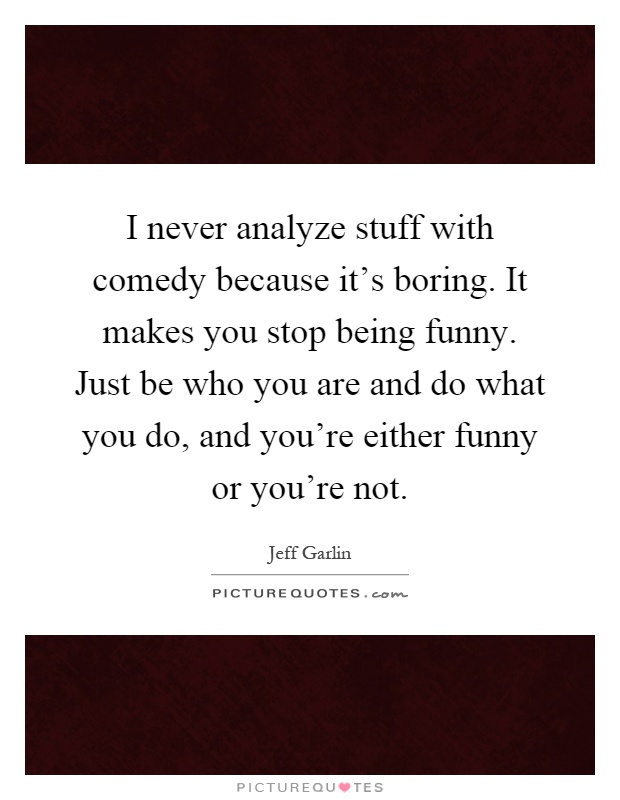 I never analyze stuff with comedy because it's boring. It makes you stop being funny. Just be who you are and do what you do, and you're either funny or you're not Picture Quote #1