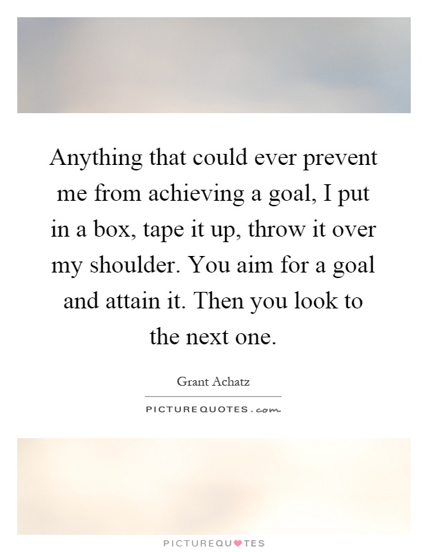 Anything that could ever prevent me from achieving a goal, I put in a box, tape it up, throw it over my shoulder. You aim for a goal and attain it. Then you look to the next one Picture Quote #1