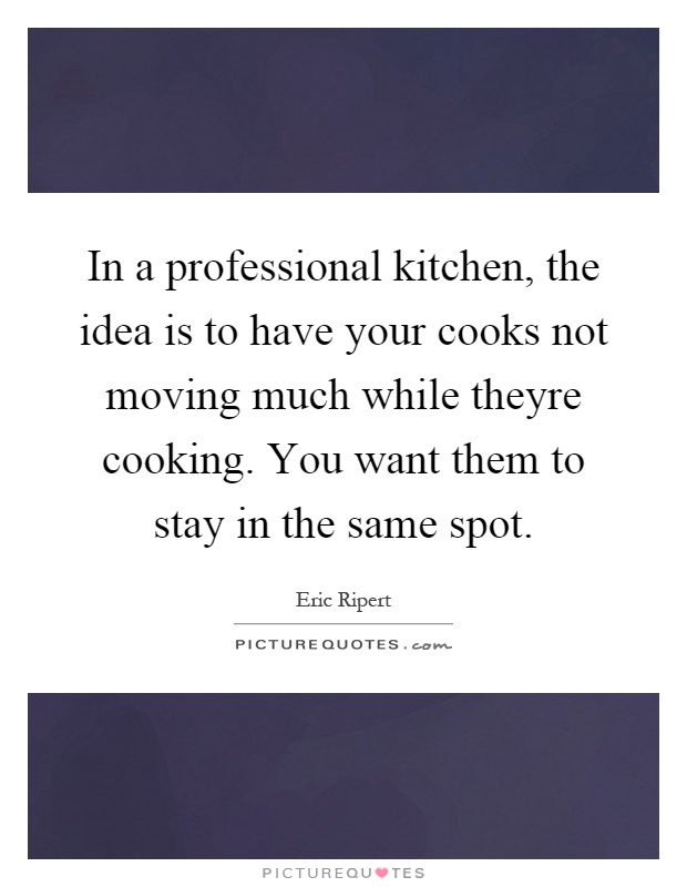 In a professional kitchen, the idea is to have your cooks not moving much while theyre cooking. You want them to stay in the same spot Picture Quote #1