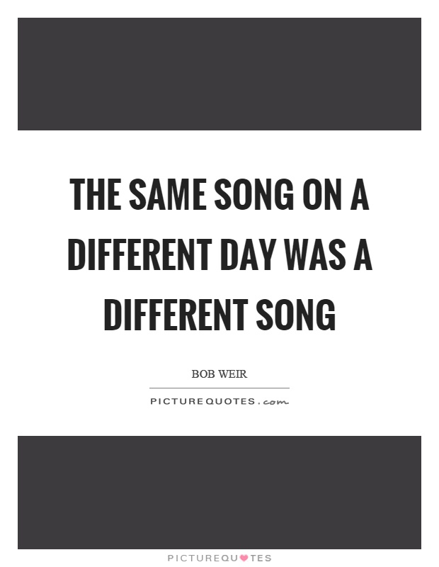 The same song on a different day was a different song Picture Quote #1