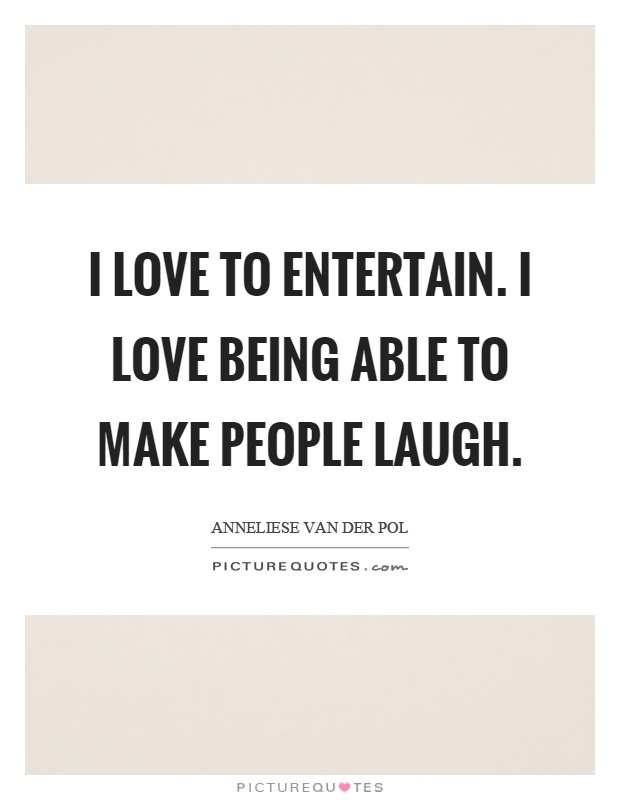 I love to entertain. I love being able to make people laugh Picture Quote #1