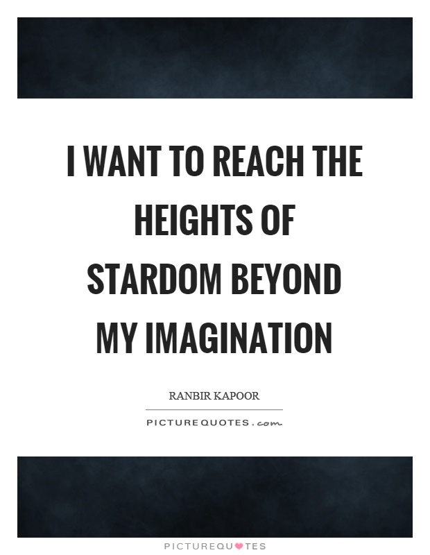 I want to reach the heights of stardom beyond my imagination Picture Quote #1
