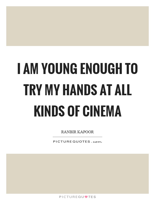 I am young enough to try my hands at all kinds of cinema Picture Quote #1