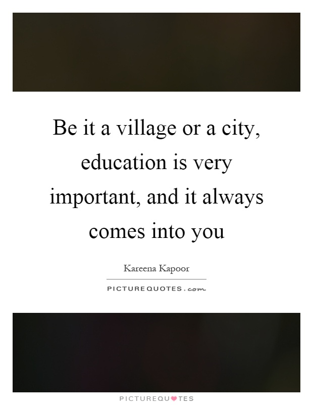 Be it a village or a city, education is very important, and it always comes into you Picture Quote #1