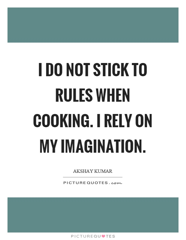 I do not stick to rules when cooking. I rely on my imagination Picture Quote #1