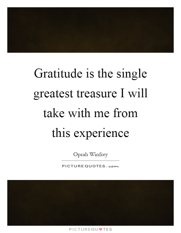 Gratitude is the single greatest treasure I will take with me from this experience Picture Quote #1