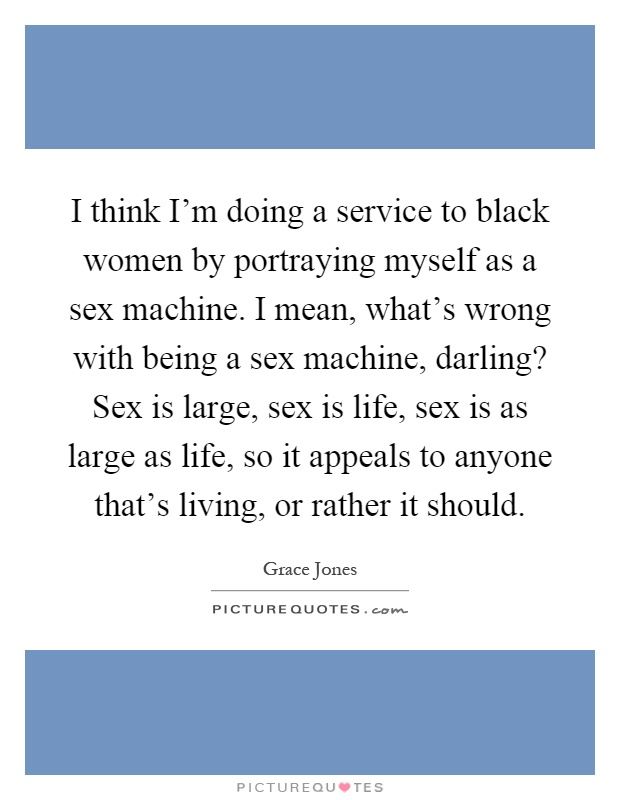 I think I'm doing a service to black women by portraying myself as a sex machine. I mean, what's wrong with being a sex machine, darling? Sex is large, sex is life, sex is as large as life, so it appeals to anyone that's living, or rather it should Picture Quote #1