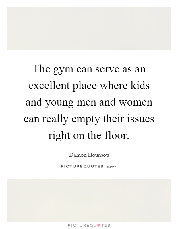 The gym can serve as an excellent place where kids and young men and women can really empty their issues right on the floor Picture Quote #1