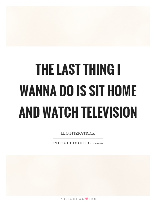 The last thing I wanna do is sit home and watch television Picture Quote #1