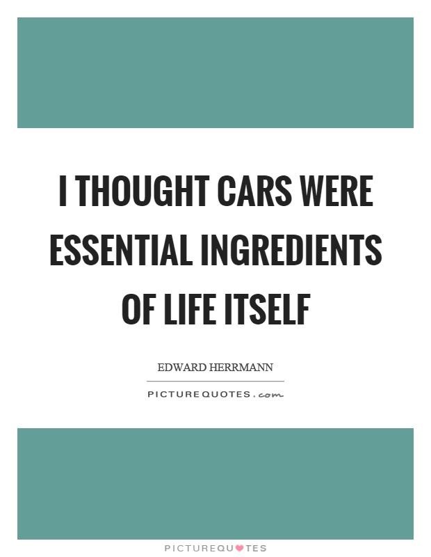 I thought cars were essential ingredients of life itself Picture Quote #1