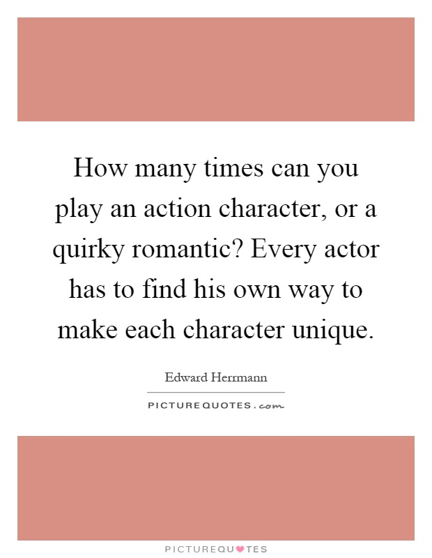 How many times can you play an action character, or a quirky romantic? Every actor has to find his own way to make each character unique Picture Quote #1