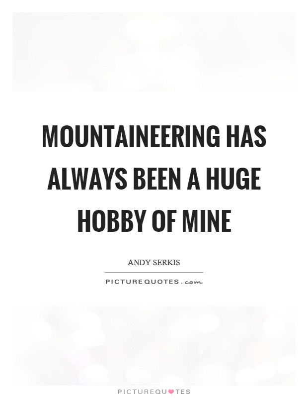 Mountaineering has always been a huge hobby of mine Picture Quote #1