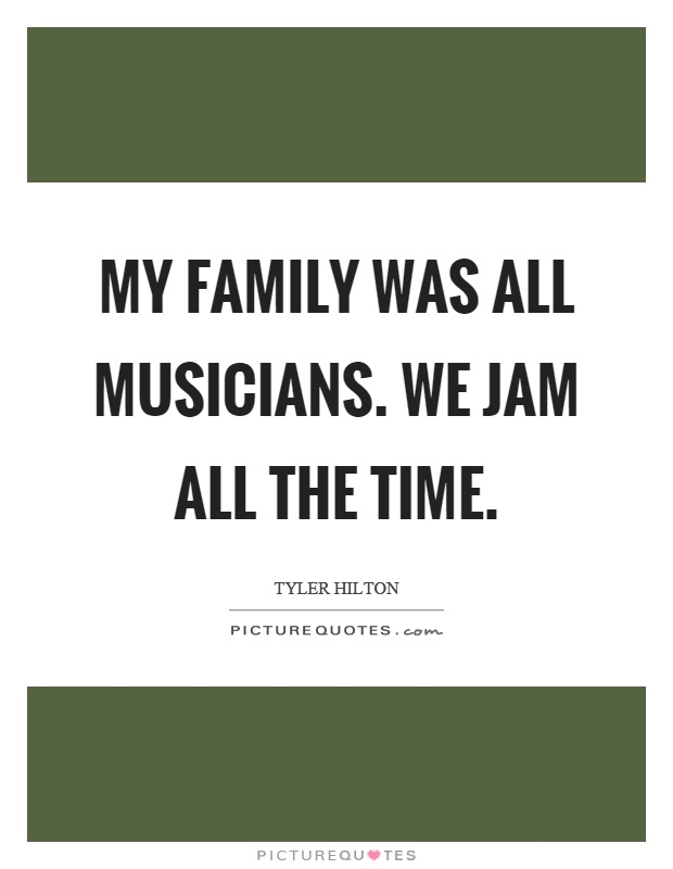 My family was all musicians. We jam all the time Picture Quote #1