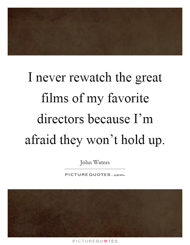 I never rewatch the great films of my favorite directors because I'm afraid they won't hold up Picture Quote #1