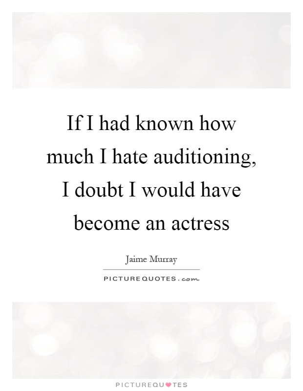 If I had known how much I hate auditioning, I doubt I would have become an actress Picture Quote #1