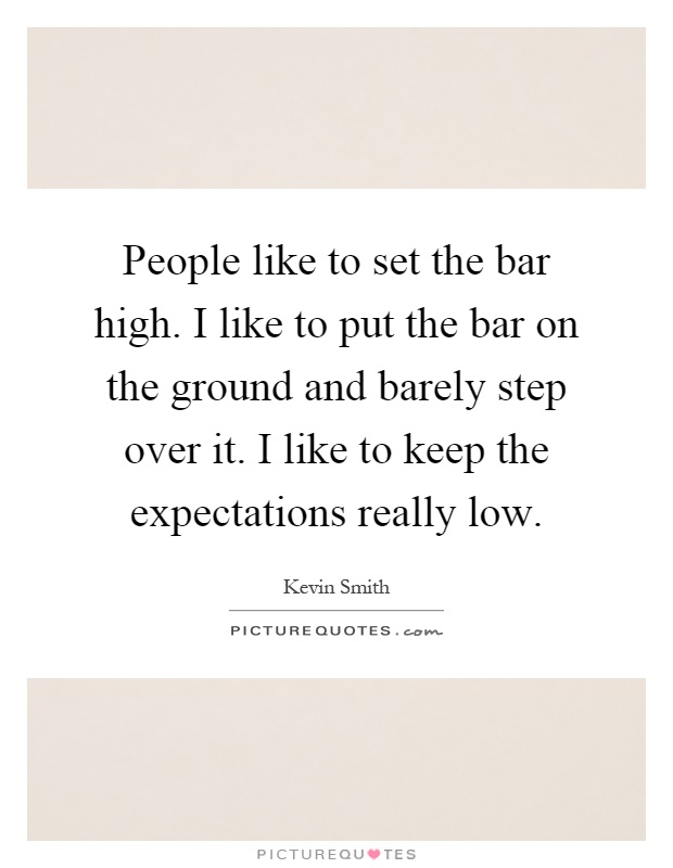 People like to set the bar high. I like to put the bar on the ground and barely step over it. I like to keep the expectations really low Picture Quote #1