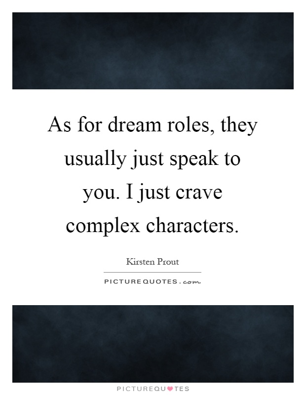 As for dream roles, they usually just speak to you. I just crave complex characters Picture Quote #1
