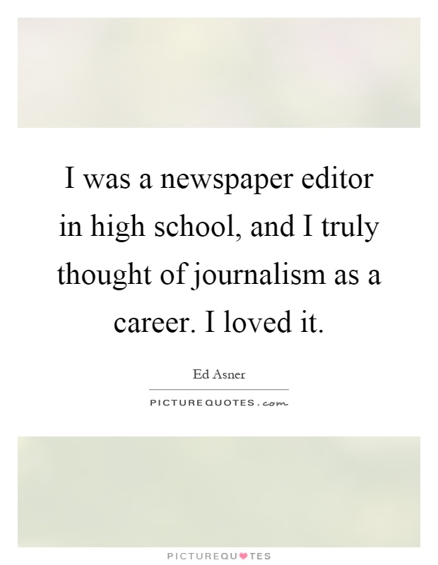 I was a newspaper editor in high school, and I truly thought of journalism as a career. I loved it Picture Quote #1