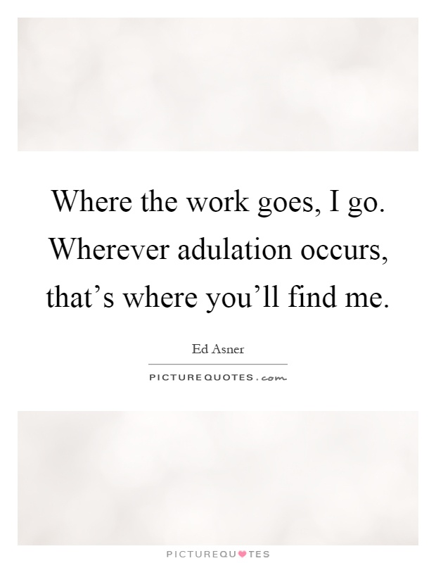 Where the work goes, I go. Wherever adulation occurs, that's where you'll find me Picture Quote #1