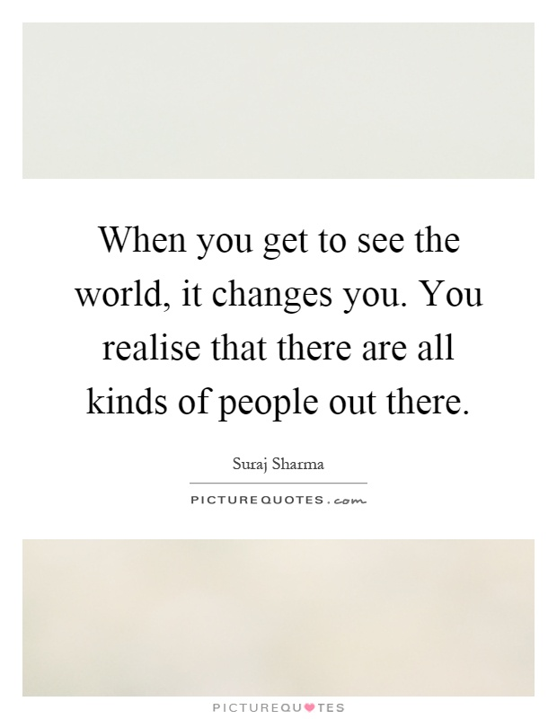 When you get to see the world, it changes you. You realise that there are all kinds of people out there Picture Quote #1