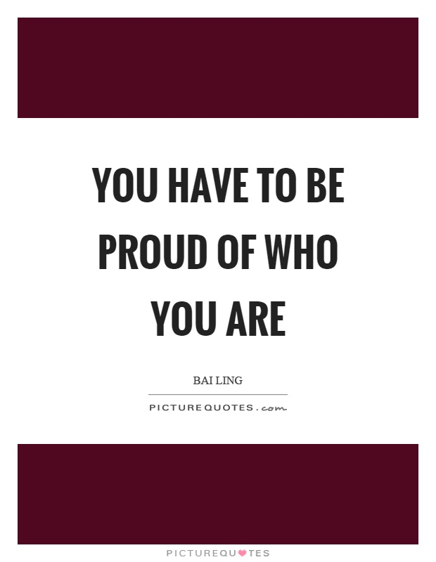 You have to be proud of who you are Picture Quote #1