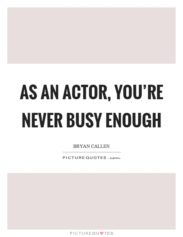 As an actor, you're never busy enough Picture Quote #1