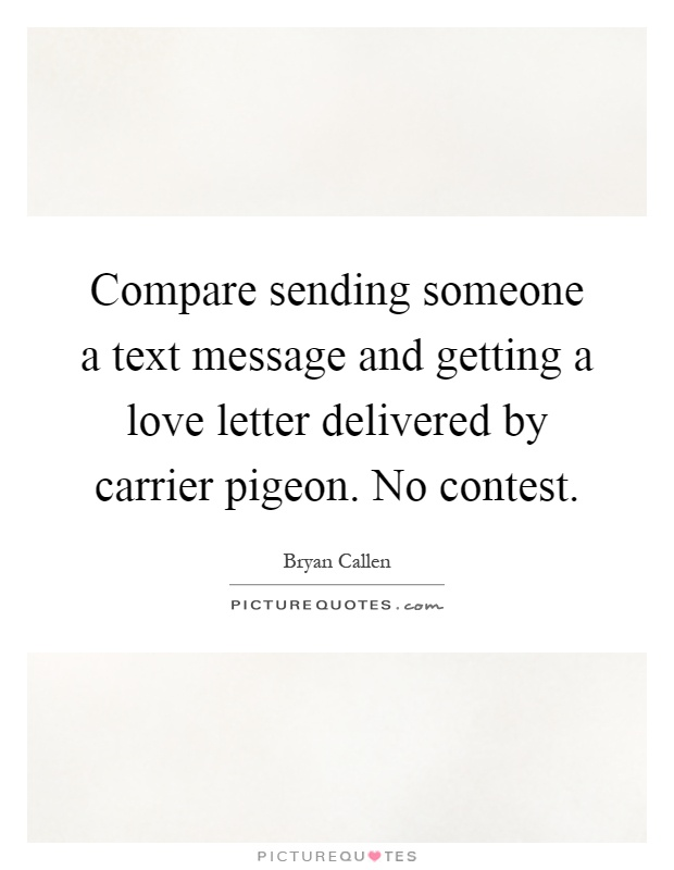 Compare sending someone a text message and getting a love letter delivered by carrier pigeon. No contest Picture Quote #1