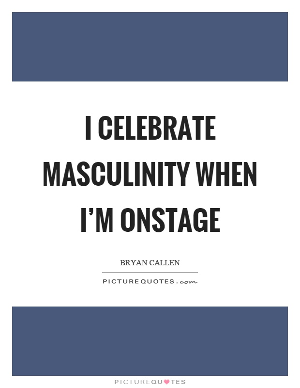 I celebrate masculinity when I'm onstage Picture Quote #1