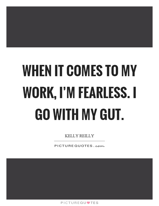 When it comes to my work, I'm fearless. I go with my gut Picture Quote #1