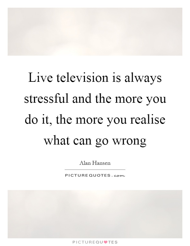 Live television is always stressful and the more you do it, the more you realise what can go wrong Picture Quote #1