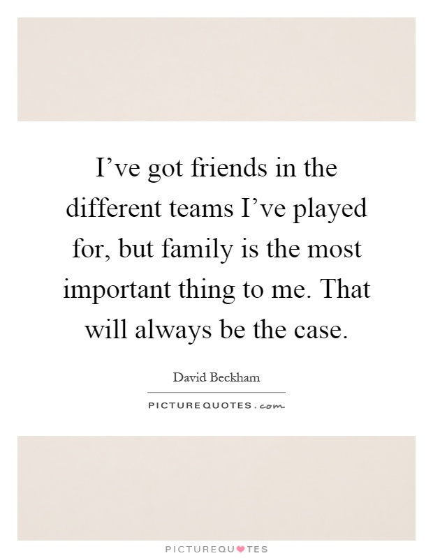 I've got friends in the different teams I've played for, but family is the most important thing to me. That will always be the case Picture Quote #1