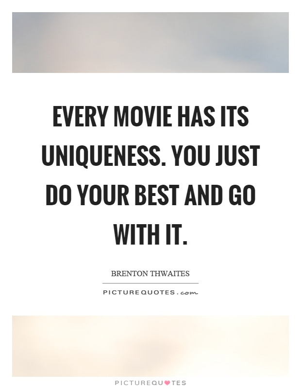 Every movie has its uniqueness. You just do your best and go with it Picture Quote #1