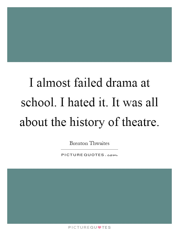I almost failed drama at school. I hated it. It was all about the history of theatre Picture Quote #1