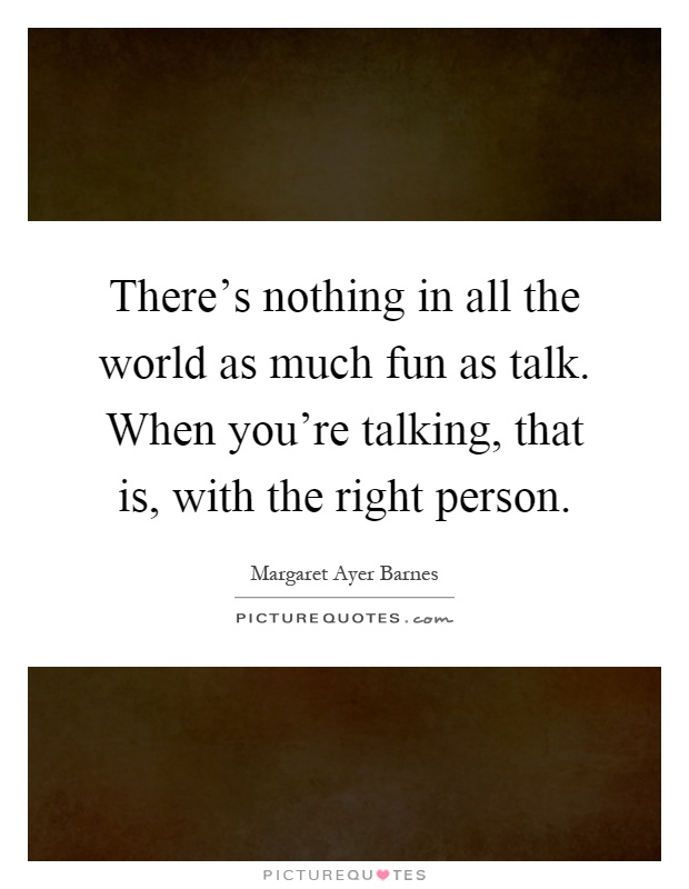 There's nothing in all the world as much fun as talk. When you're talking, that is, with the right person Picture Quote #1