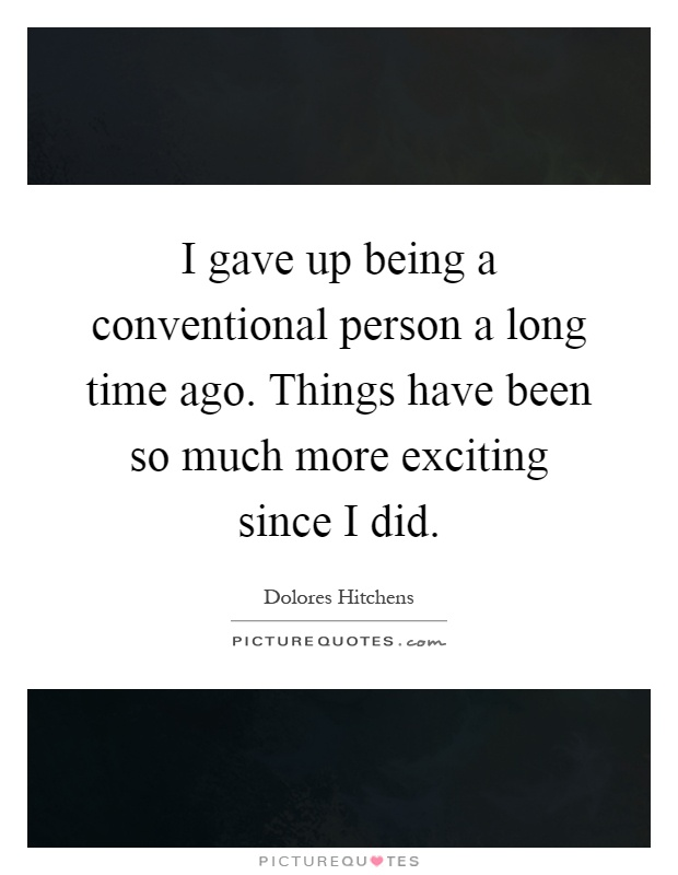 I gave up being a conventional person a long time ago. Things have been so much more exciting since I did Picture Quote #1