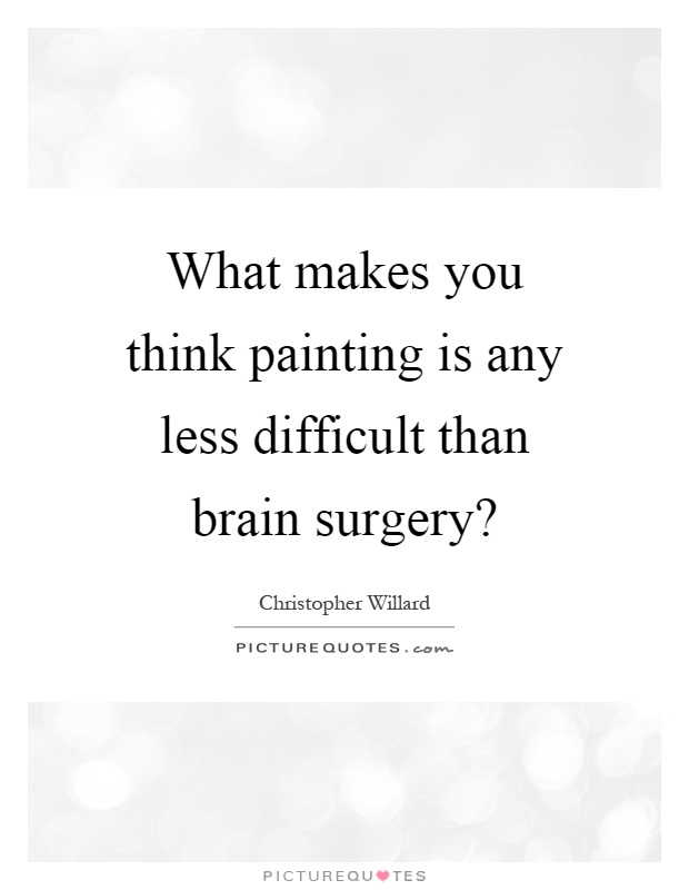 What makes you think painting is any less difficult than brain surgery? Picture Quote #1