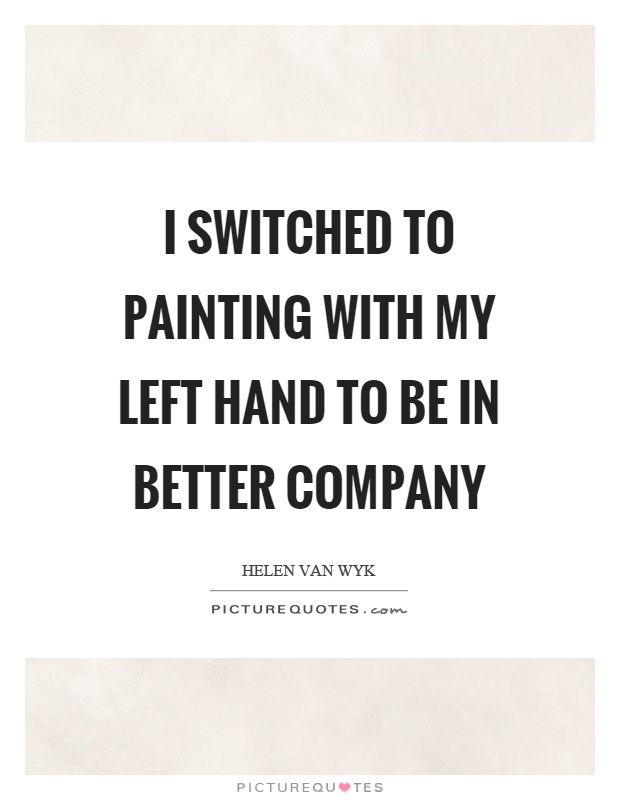 I switched to painting with my left hand to be in better company Picture Quote #1