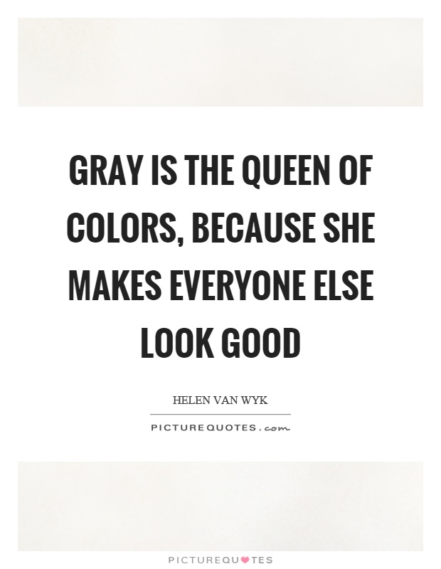 Gray is the queen of colors, because she makes everyone else look good Picture Quote #1