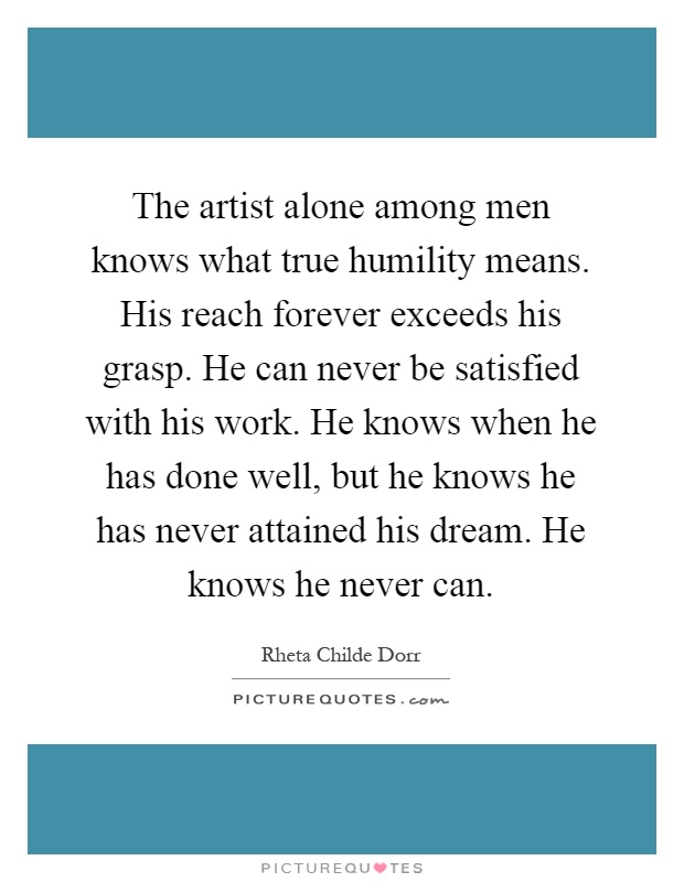 The artist alone among men knows what true humility means. His reach forever exceeds his grasp. He can never be satisfied with his work. He knows when he has done well, but he knows he has never attained his dream. He knows he never can Picture Quote #1