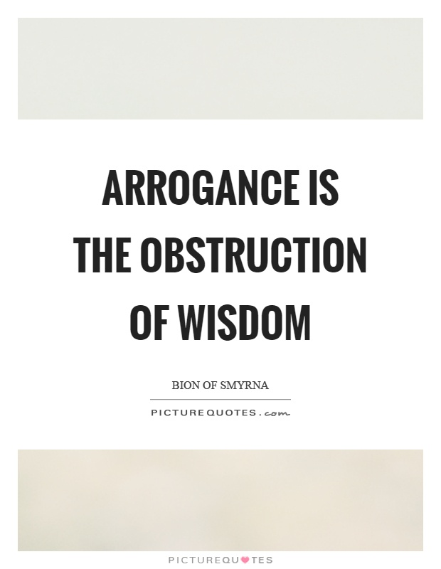 Arrogance is the obstruction of wisdom Picture Quote #1