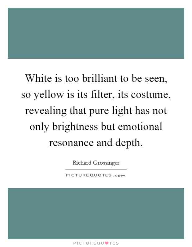 White is too brilliant to be seen, so yellow is its filter, its costume, revealing that pure light has not only brightness but emotional resonance and depth Picture Quote #1