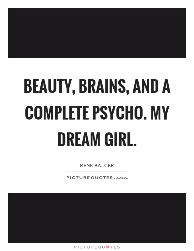 Beauty, brains, and a complete psycho. My dream girl Picture Quote #1