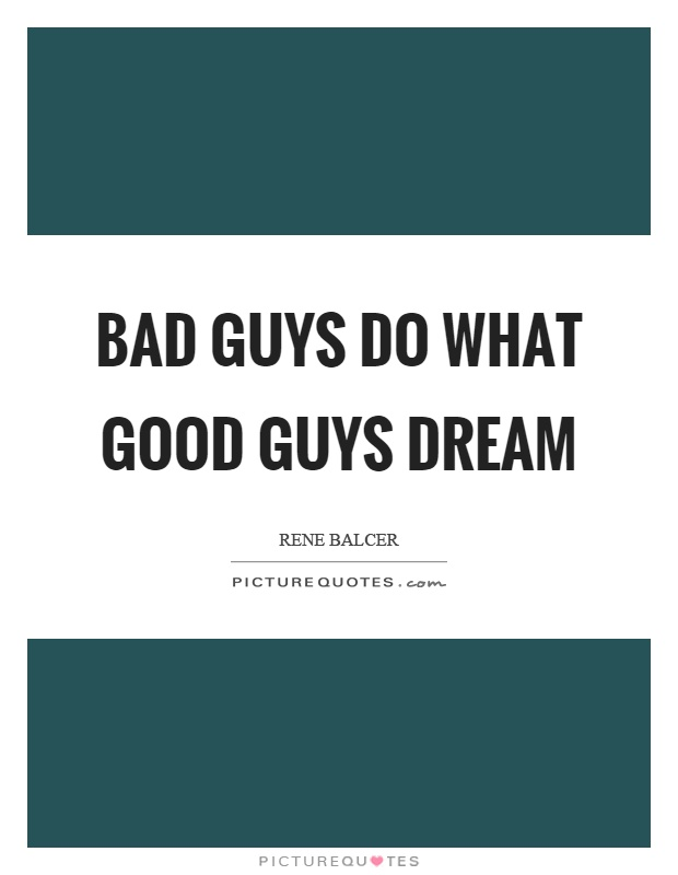 Bad guys do what good guys dream Picture Quote #1
