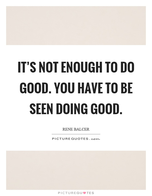 It's not enough to do good. You have to be seen doing good Picture Quote #1