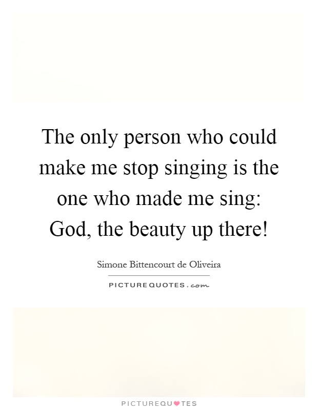 The only person who could make me stop singing is the one who made me sing: God, the beauty up there! Picture Quote #1