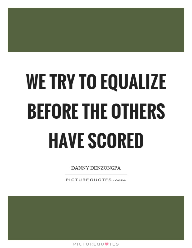 We try to equalize before the others have scored Picture Quote #1