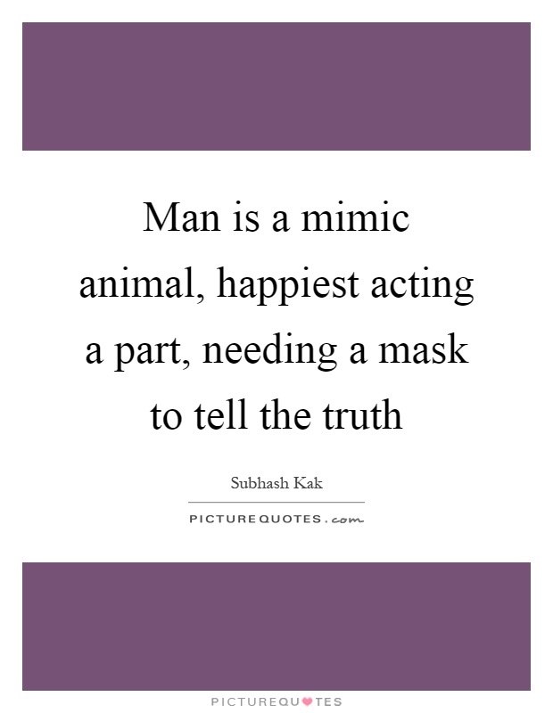 Man is a mimic animal, happiest acting a part, needing a mask to tell the truth Picture Quote #1