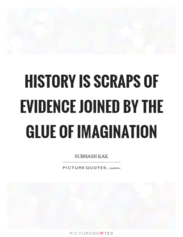 History is scraps of evidence joined by the glue of imagination Picture Quote #1