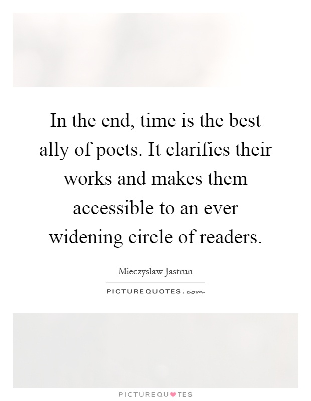 In the end, time is the best ally of poets. It clarifies their works and makes them accessible to an ever widening circle of readers Picture Quote #1