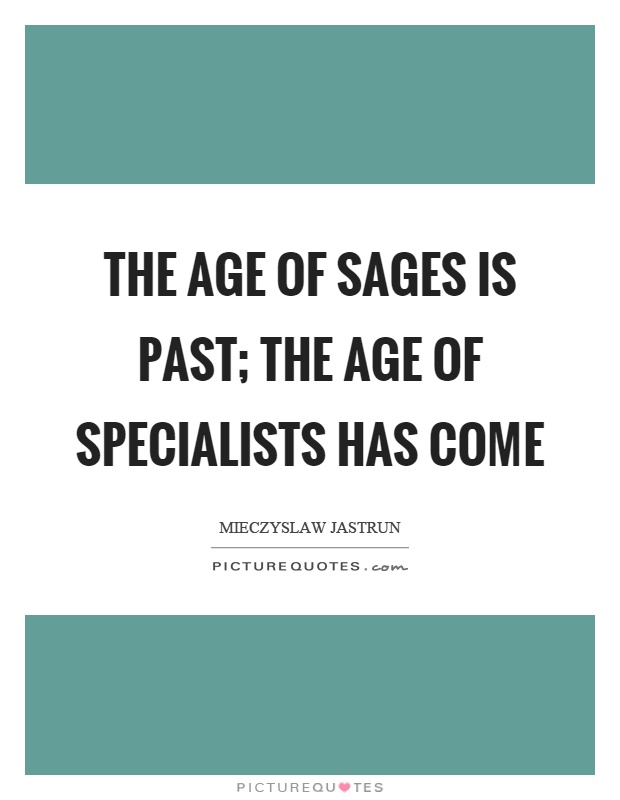 The age of sages is past; the age of specialists has come Picture Quote #1